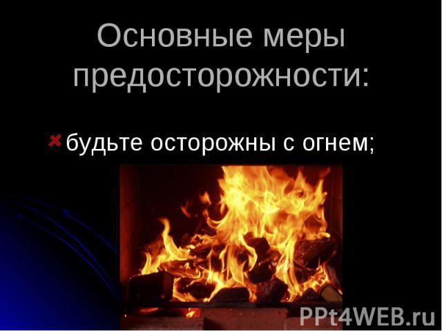Основные меры предосторожности: будьте осторожны с огнем;