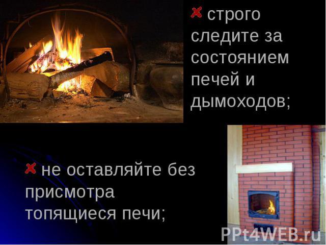 строго следите за состоянием печей и дымоходов; не оставляйте без присмотра топящиеся печи;