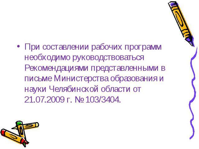 При составлении рабочих программ необходимо руководствоваться Рекомендациями представленными в письме Министерства образования и науки Челябинской области от 21.07.2009 г. № 103/3404.