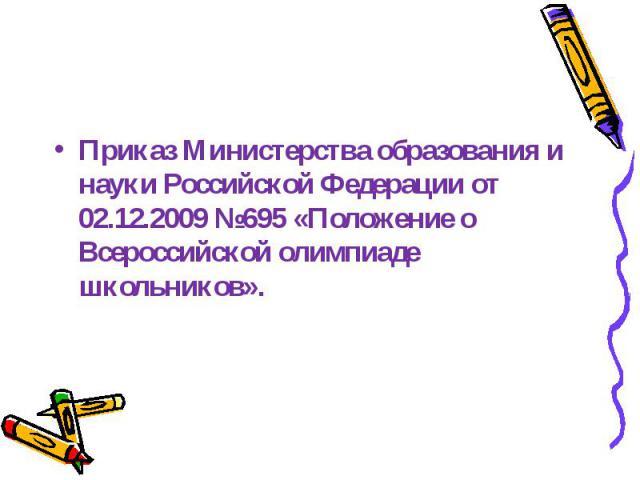 Приказ Министерства образования и науки Российской Федерации от 02.12.2009 №695 «Положение о Всероссийской олимпиаде школьников».