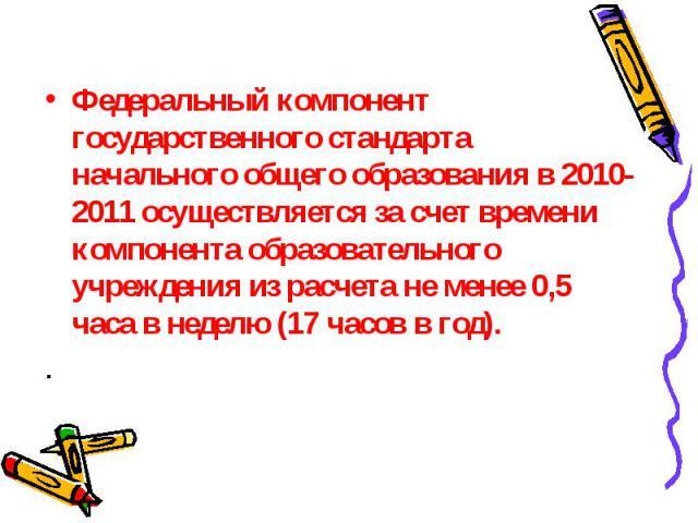 Федеральный компонент государственного стандарта начального общего образования в 2010-2011 осуществляется за счет времени компонента образовательного учреждения из расчета не менее 0,5 часа в неделю (17 часов в год). .