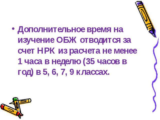 Дополнительное время на изучение ОБЖ отводится за счет НРК из расчета не менее 1 часа в неделю (35 часов в год) в 5, 6, 7, 9 классах.