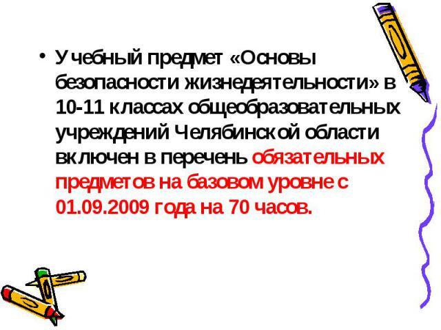 Учебный предмет «Основы безопасности жизнедеятельности» в 10-11 классах общеобразовательных учреждений Челябинской области включен в перечень обязательных предметов на базовом уровне с 01.09.2009 года на 70 часов.