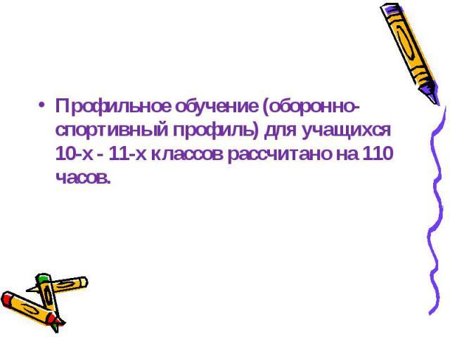 Профильное обучение (оборонно-спортивный профиль) для учащихся 10-х - 11-х классов рассчитано на 110 часов.