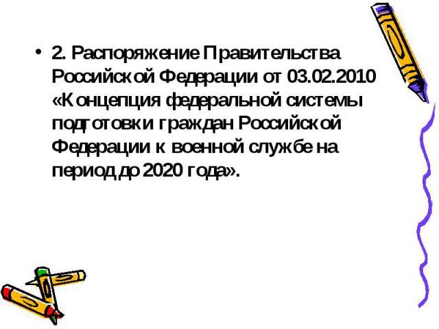 2. Распоряжение Правительства Российской Федерации от 03.02.2010 «Концепция федеральной системы подготовки граждан Российской Федерации к военной службе на период до 2020 года».