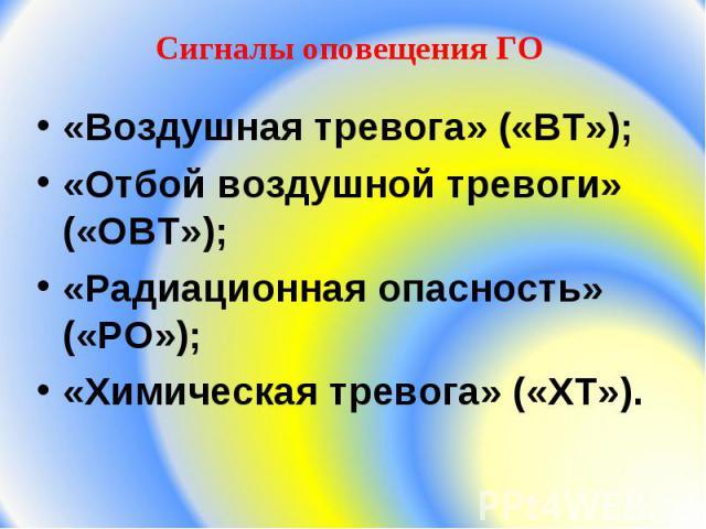 Cигналы оповещения ГО «Воздушная тревога» («ВТ»);«Отбой воздушной тревоги» («ОВТ»);«Радиационная опасность» («РО»);«Химическая тревога» («ХТ»).
