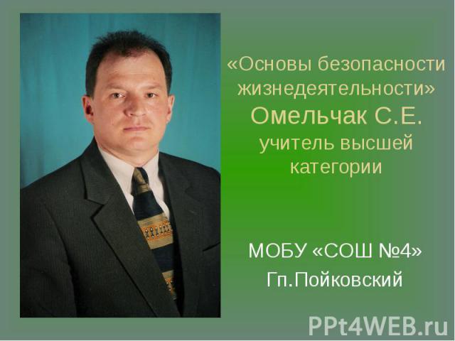 «Основы безопасности жизнедеятельности» Омельчак С.Е.учитель высшей категории МОБУ «СОШ №4»Гп.Пойковский