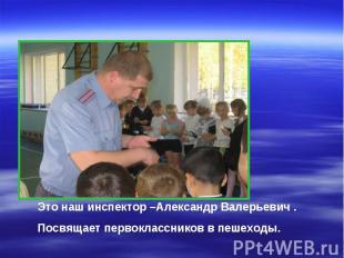 Это наш инспектор –Александр Валерьевич .Посвящает первоклассников в пешеходы.