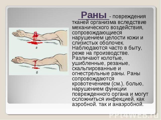 Раны - повреждения тканей организма вследствие механического воздействия, сопровождающиеся нарушением целости кожи и слизистых оболочек. Наблюдаются часто в быту, реже на производстве. Различают колотые, ушибленные, резаные, скальпированные и огнест…