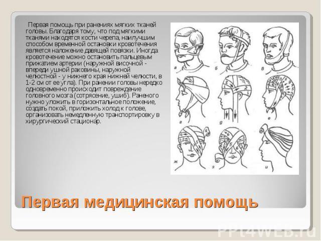 Первая помощь при ранениях мягких тканей головы. Благодаря тому, что под мягкими тканями находятся кости черепа, наилучшим способом временной остановки кровотечения является наложение давящей повязки. Иногда кровотечение можно остановить пальцевым п…