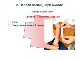 2. Первая помощь при ожогах ТЕРМИЧЕСКИЙ ОЖОГПризнаки и симптомы ожогах:БольПокра