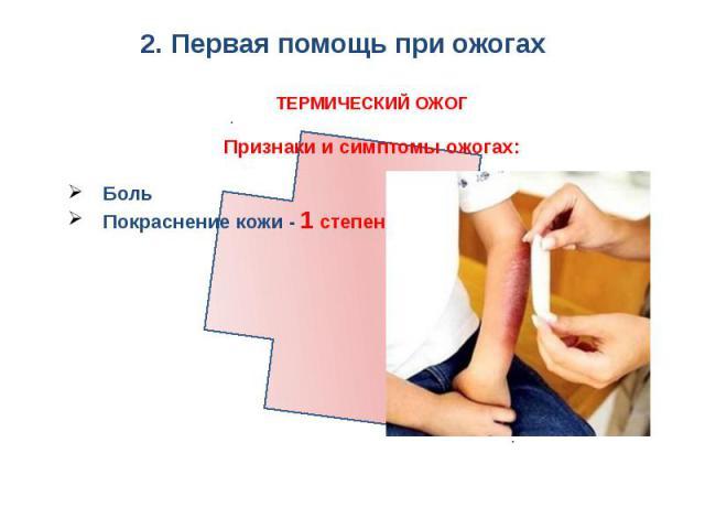 2. Первая помощь при ожогах ТЕРМИЧЕСКИЙ ОЖОГПризнаки и симптомы ожогах:БольПокраснение кожи - 1 степень