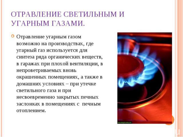 Отравление светильным и угарным газами. Отравление угарным газом возможно на производствах, где угарный газ используется для синтеза ряда органических веществ, в гаражах при плохой вентиляции, в непроветриваемых вновь окрашенных помещениях, а также …