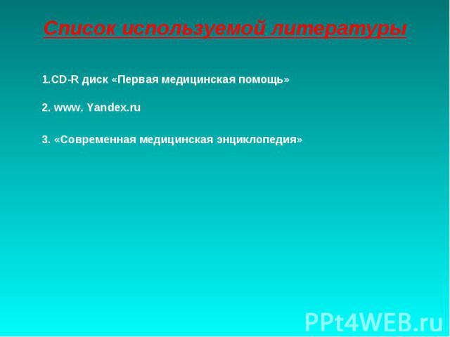 Список используемой литературы1.CD-R диск «Первая медицинская помощь»2. www. Yandex.ru3. «Современная медицинская энциклопедия»