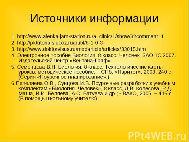 Источники информации 1. http://www.alenka.jam-station.ru/a_clinic/1/show/3?comment=1 2. http://pktutorials.ucoz.ru/publ/8-1-0-3 3. http://www.doktorvisus.ru/medarticle/articles/33015.htm4. Электронное пособие Биология, 8 класс. Человек. ЗАО 1С 2007.…