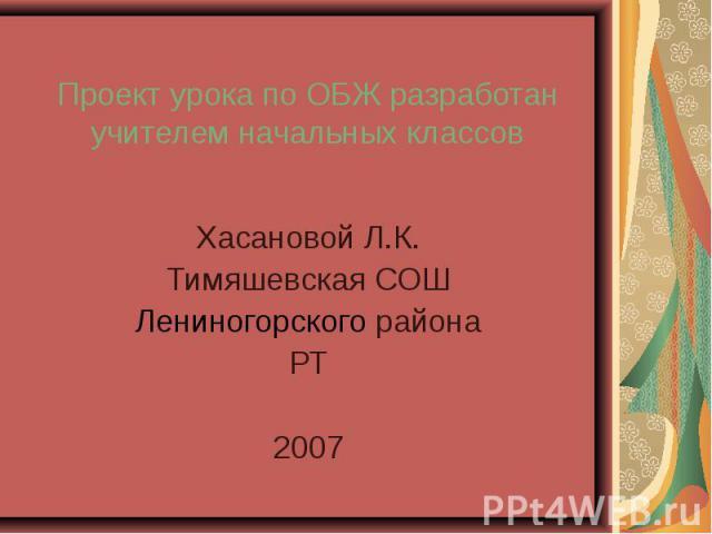 Проект урока по ОБЖ разработан учителем начальных классов Хасановой Л.К.Тимяшевская СОШЛениногорского районаРТ2007