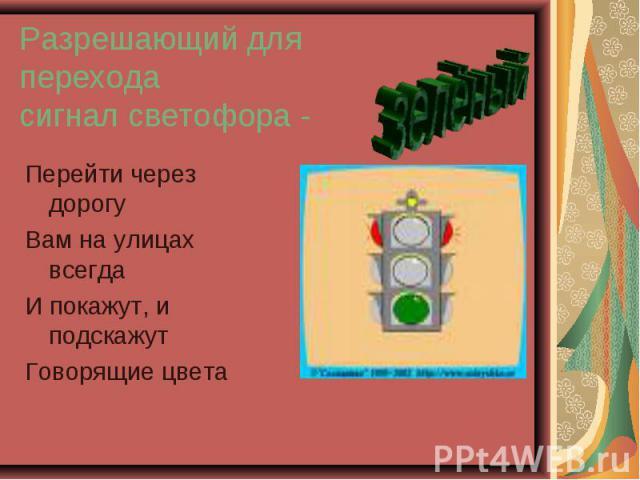 Разрешающий для перехода сигнал светофора - Перейти через дорогуВам на улицах всегдаИ покажут, и подскажутГоворящие цветазелёный