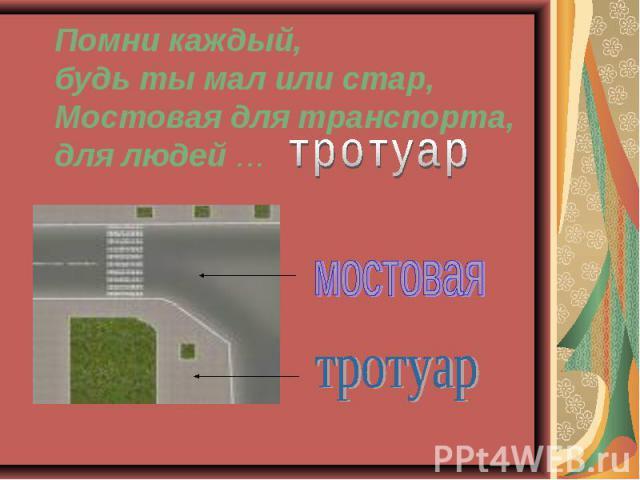 Помни каждый, будь ты мал или стар,Мостовая для транспорта, для людей …