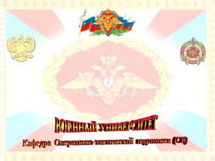 ВОЕННЫЙ УНИВЕРСИТЕТ Кафедра Оперативно-тактической подготовки (СВ)