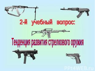 2-й учебный вопрос:Тенденция развития стрелкового оружия