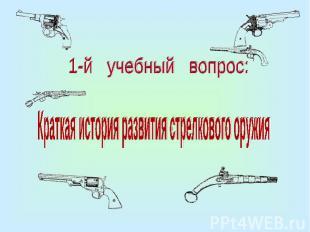 1-й учебный вопрос:Краткая история развития стрелкового оружия