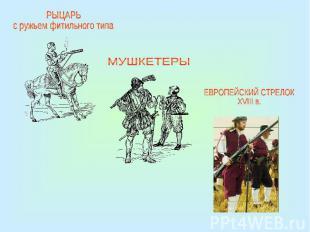 РЫЦАРЬс ружьем фитильного типаМУШКЕТЕРЫЕВРОПЕЙСКИЙ СТРЕЛОК XVIII в.