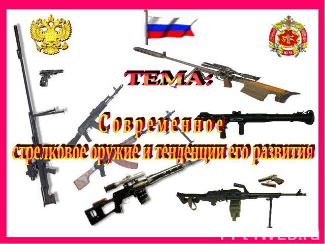 ТЕМА: С о в р е м е н н о е стрелковое оружие и тенденции его развития