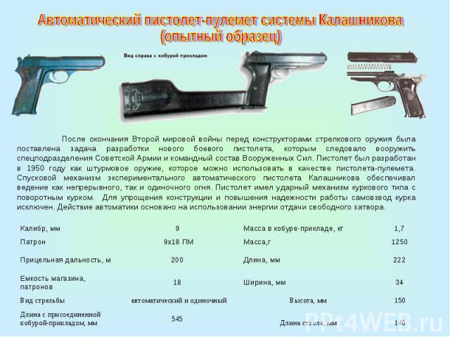 Автоматический пистолет-пулемет системы Калашникова (опытный образец)После окончания Второй мировой войны перед конструкторами стрелкового оружия была поставлена задача разработки нового боевого пистолета, которым следовало вооружить спецподразделен…
