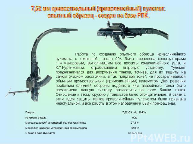 7,62 мм кривоствольный (криволинейный) пулемет. опытный образец - создан на базе РПК.Работа по созданию опытного образца криволинейного пулемета с кривизной ствола 90о. была проведена конструкторами Н.Ф.Макаровым, выполнившим все проекты криволинейн…