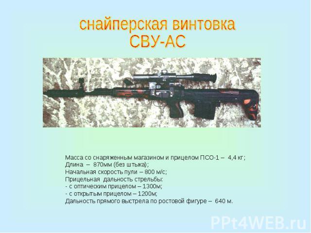 снайперская винтовкаСВУ-АСМасса со снаряженным магазином и прицелом ПСО-1 – 4,4 кг ;Длина – 870мм (без штыка);Начальная скорость пули – 800 м/с;Прицельная дальность стрельбы:- с оптическим прицелом – 1300м;- с открытым прицелом – 1200м;Дальность пря…