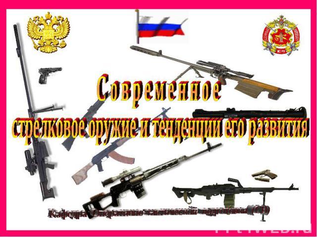 С о в р е м е н н о е стрелковое оружие и тенденции его развитияКафедра Оперативно-тактической подготовки (СВ)