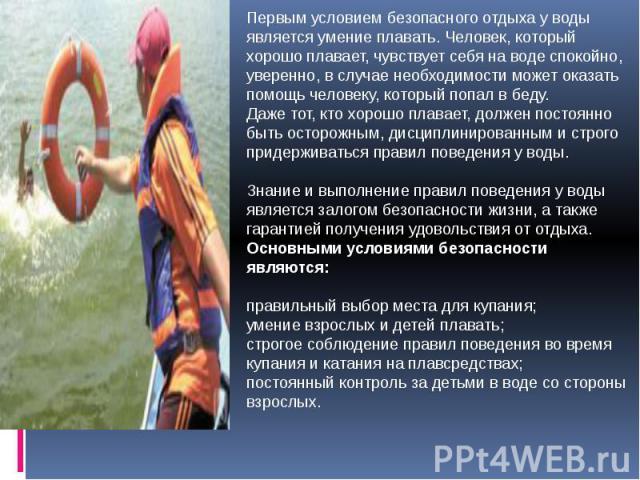 Первым условием безопасного отдыха у воды является умение плавать. Человек, который хорошо плавает, чувствует себя на воде спокойно, уверенно, в случае необходимости может оказать помощь человеку, который попал в беду.Даже тот, кто хорошо плавает, д…