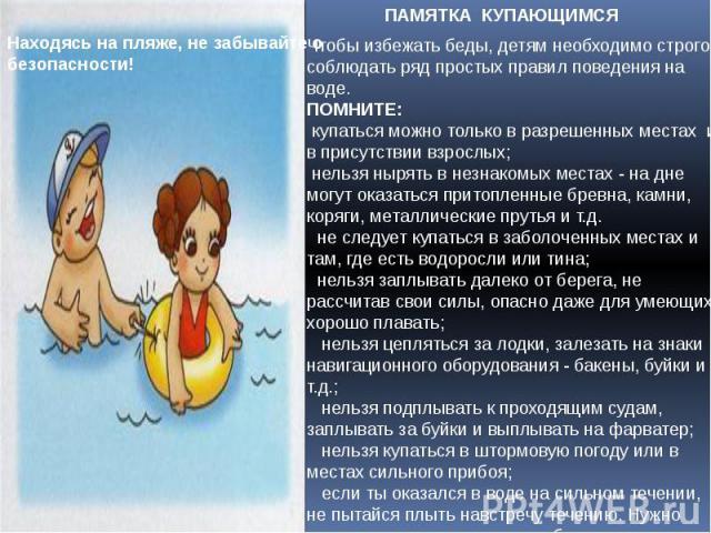 ПАМЯТКА КУПАЮЩИМСЯ Чтобы избежать беды, детям необходимо строго соблюдать ряд простых правил поведения на воде.ПОМНИТЕ:купаться можно только в разрешенных местах и в присутствии взрослых;нельзя нырять в незнакомых местах - на дне могут оказаться…