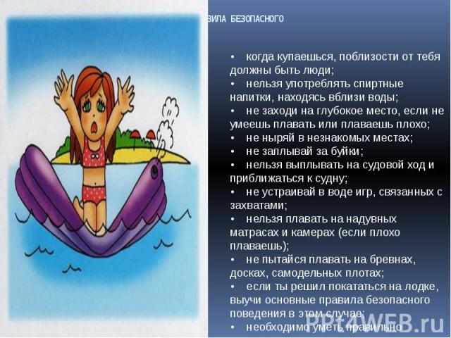 ОСНОВНЫЕ ПРАВИЛА БЕЗОПАСНОГО ПОВЕДЕНИЯ НА ВОДЕ • когда купаешься, поблизости от тебя должны быть люди; • нельзя употреблять спиртные напитки, находясь вблизи воды; • не заходи на глубокое место, если не умеешь плавать или плаваешь плохо;•…
