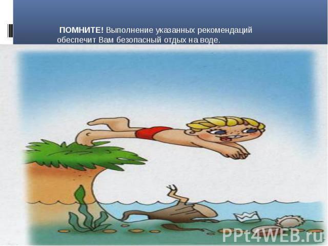 ПОМНИТЕ! Выполнение указанных рекомендаций обеспечит Вам безопасный отдых на воде.