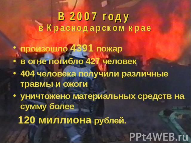 В 2007 году в Краснодарском крае произошло 4391 пожарв огне погибло 427 человек404 человека получили различные травмы и ожогиуничтожено материальных средств на сумму более 120 миллиона рублей.