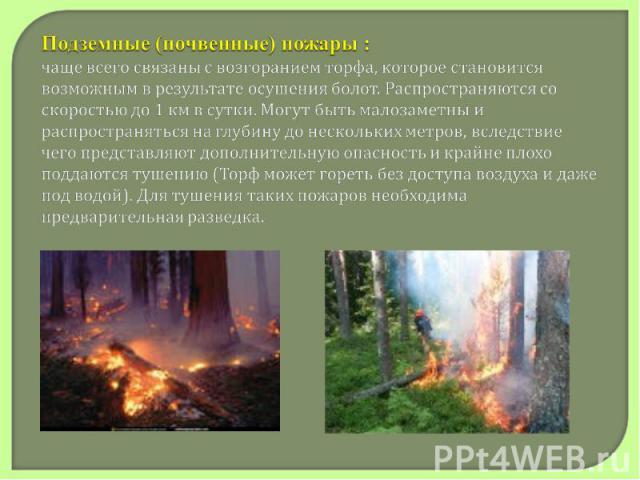 Подземные (почвенные) пожары :чаще всего связаны с возгоранием торфа, которое становится возможным в результате осушения болот. Распространяются со скоростью до 1км в сутки. Могут быть малозаметны и распространяться на глубину до нескольких метров,…