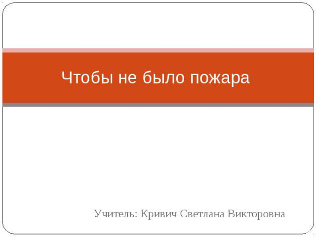 Чтобы не было пожара Учитель: Кривич Светлана Викторовна
