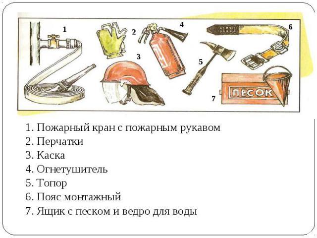 1. Пожарный кран с пожарным рукавом 2. Перчатки3. Каска4. Огнетушитель5. Топор6. Пояс монтажный7. Ящик с песком и ведро для воды