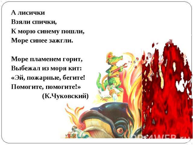 А лисичкиВзяли спички, К морю синему пошли,Море синее зажгли.Море пламенем горит,Выбежал из моря кит:«Эй, пожарные, бегите!Помогите, помогите!» (К.Чуковский)