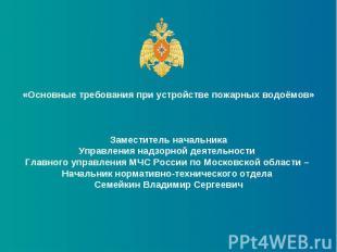 «Основные требования при устройстве пожарных водоёмов»Заместитель начальникаУпра