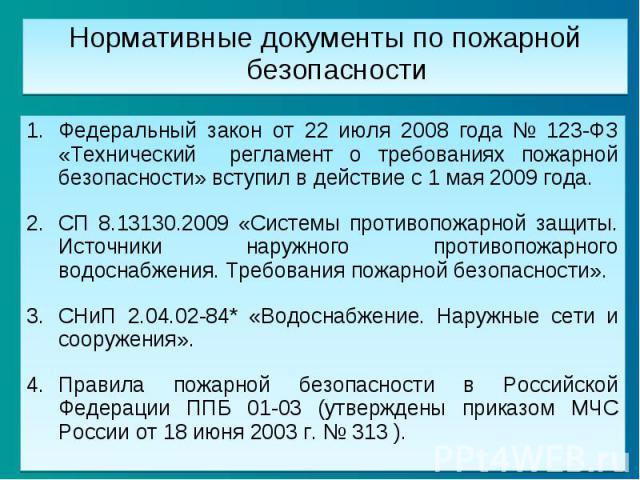 Нормативные документы по пожарной безопасности Федеральный закон от 22 июля 2008 года № 123-ФЗ «Технический регламент о требованиях пожарной безопасности» вступил в действие с 1 мая 2009 года. СП 8.13130.2009 «Системы противопожарной защиты. Источни…