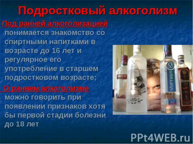 Подростковый алкоголизм Под ранней алкоголизацией понимается знакомство со спиртными напитками в возрасте до 16 лет и регулярное его употребление в старшем подростковом возрасте; О раннем алкоголизме можно говорить при появлении признаков хотя бы пе…