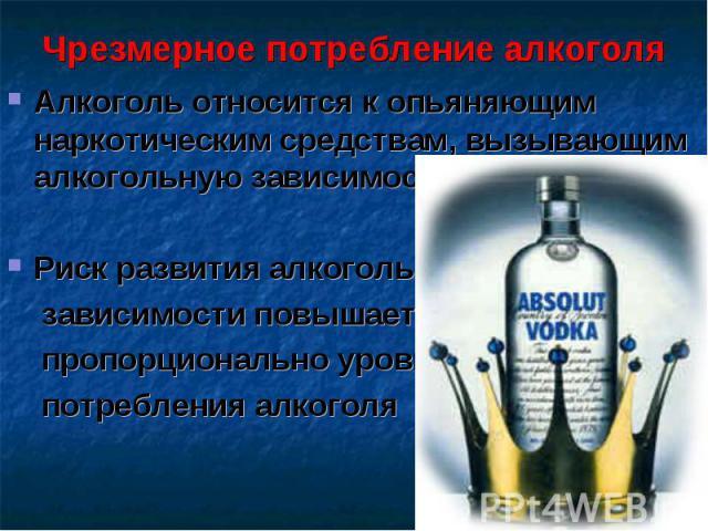 Чрезмерное потребление алкоголя Алкоголь относится к опьяняющим наркотическим средствам, вызывающим алкогольную зависимостьРиск развития алкогольной зависимости повышается пропорционально уровню потребления алкоголя