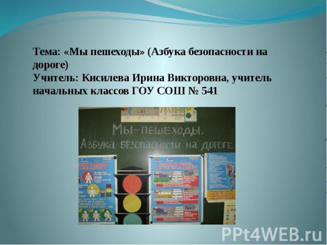 Тема: «Мы пешеходы» (Азбука безопасности на дороге)Учитель: Кисилева Ирина Викторовна, учитель начальных классов ГОУ СОШ № 541