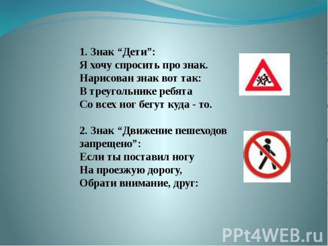 """1. Знак """"Дети"""":Я хочу спросить про знак.Нарисован знак вот так:В треугольнике ребятаСо всех ног бегут куда - то.2. Знак """"Движение пешеходов запрещено"""":Если ты поставил ногуНа проезжую дорогу,Обрати внимание, друг:"""