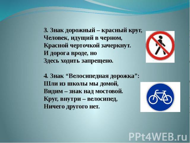 """3. Знак дорожный – красный круг,Человек, идущий в черном,Красной черточкой зачеркнут.И дорога вроде, ноЗдесь ходить запрещено.4. Знак """"Велосипедная дорожка"""":Шли из школы мы домой,Видим – знак над мостовой.Круг, внутри – велосипед,Ничего другого нет."""