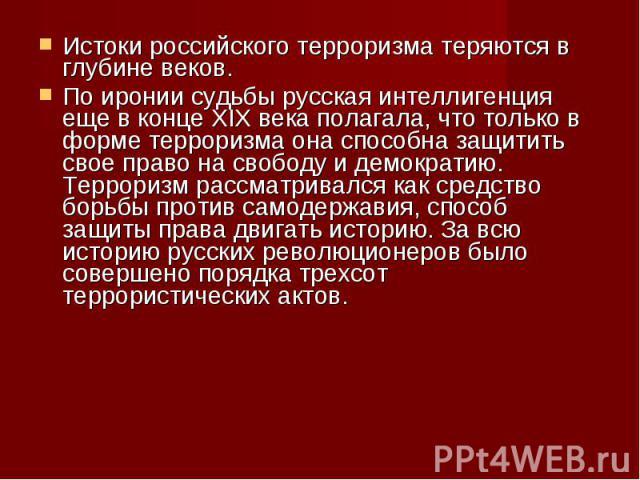 Истоки российского терроризма теряются в глубине веков.По иронии судьбы русская интеллигенция еще в конце ХIХ века полагала, что только в форме терроризма она способна защитить свое право на свободу и демократию. Терроризм рассматривался как средств…