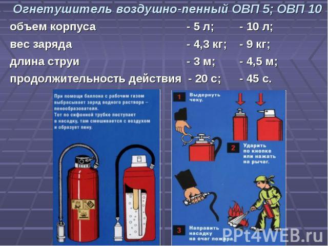 Огнетушитель воздушно-пенный ОВП 5; ОВП 10объем корпуса - 5 л;- 10 л;вес заряда - 4,3 кг;- 9 кг;длина струи - 3 м;- 4,5 м;продолжительность действия - 20 с;- 45 с.