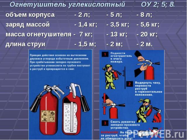 Огнетушитель углекислотный ОУ 2; 5; 8.объем корпуса - 2 л; - 5 л;- 8 л;заряд массой - 1,4 кг; - 3,5 кг;- 5,6 кг;масса огнетушителя - 7 кг; - 13 кг;- 20 кг;длина струи - 1,5 м; - 2 м;- 2 м.
